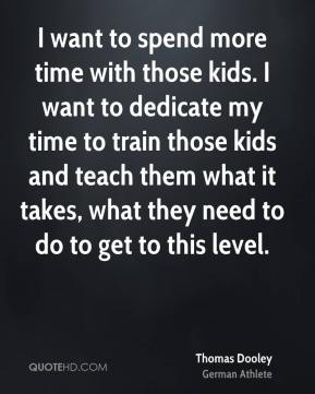 I want to spend more time with those kids. I want to dedicate my time to train those kids and teach them what it takes, what they need to do to get to this level.
