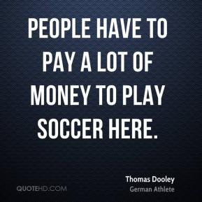 People have to pay a lot of money to play soccer here.