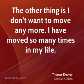 The other thing is I don't want to move any more. I have moved so many times in my life.