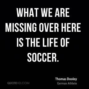 What we are missing over here is the life of soccer.