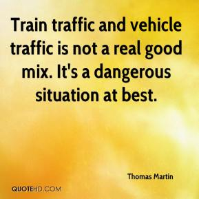 Thomas Martin  - Train traffic and vehicle traffic is not a real good mix. It's a dangerous situation at best.