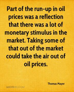 Thomas Mayer  - Part of the run-up in oil prices was a reflection that there was a lot of monetary stimulus in the market. Taking some of that out of the market could take the air out of oil prices.