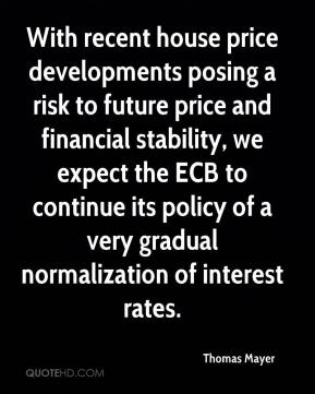 Thomas Mayer  - With recent house price developments posing a risk to future price and financial stability, we expect the ECB to continue its policy of a very gradual normalization of interest rates.