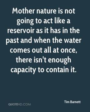 Mother nature is not going to act like a reservoir as it has in the past and when the water comes out all at once, there isn't enough capacity to contain it.