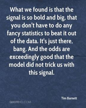 What we found is that the signal is so bold and big, that you don't have to do any fancy statistics to beat it out of the data. It's just there, bang. And the odds are exceedingly good that the model did not trick us with this signal.