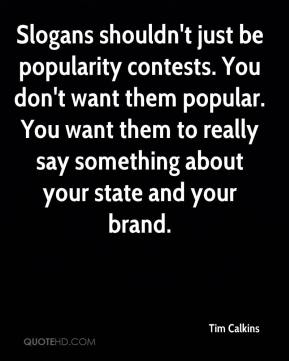 Tim Calkins  - Slogans shouldn't just be popularity contests. You don't want them popular. You want them to really say something about your state and your brand.