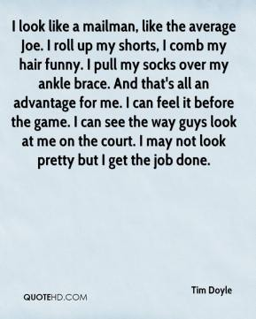 I look like a mailman, like the average Joe. I roll up my shorts, I comb my hair funny. I pull my socks over my ankle brace. And that's all an advantage for me. I can feel it before the game. I can see the way guys look at me on the court. I may not look pretty but I get the job done.