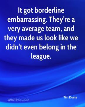 It got borderline embarrassing. They're a very average team, and they made us look like we didn't even belong in the league.