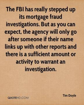 Tim Doyle  - The FBI has really stepped up its mortgage fraud investigations. But as you can expect, the agency will only go after someone if their name links up with other reports and there is a sufficient amount or activity to warrant an investigation.