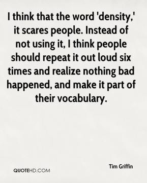 Tim Griffin  - I think that the word 'density,' it scares people. Instead of not using it, I think people should repeat it out loud six times and realize nothing bad happened, and make it part of their vocabulary.