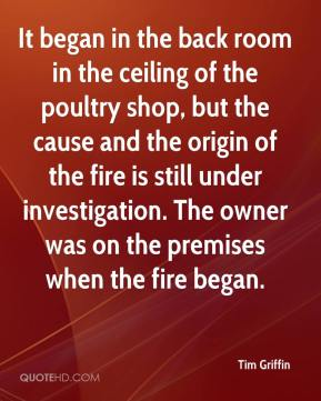 Tim Griffin  - It began in the back room in the ceiling of the poultry shop, but the cause and the origin of the fire is still under investigation. The owner was on the premises when the fire began.