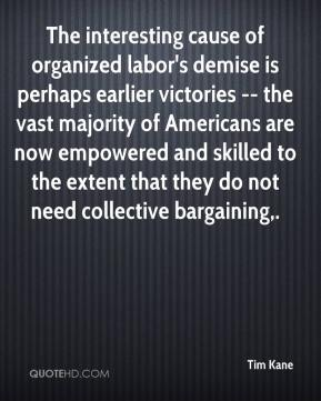 Tim Kane  - The interesting cause of organized labor's demise is perhaps earlier victories -- the vast majority of Americans are now empowered and skilled to the extent that they do not need collective bargaining.