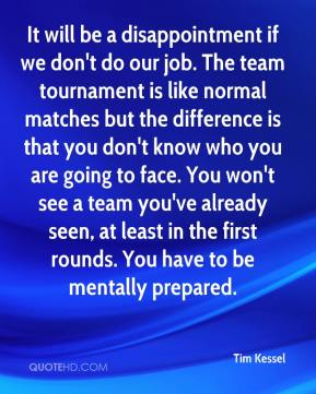 Tim Kessel  - It will be a disappointment if we don't do our job. The team tournament is like normal matches but the difference is that you don't know who you are going to face. You won't see a team you've already seen, at least in the first rounds. You have to be mentally prepared.