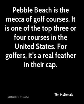 Tim McDonald  - Pebble Beach is the mecca of golf courses. It is one of the top three or four courses in the United States. For golfers, it's a real feather in their cap.