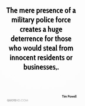Tim Powell  - The mere presence of a military police force creates a huge deterrence for those who would steal from innocent residents or businesses.