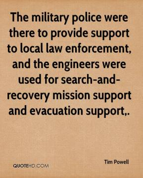 Tim Powell  - The military police were there to provide support to local law enforcement, and the engineers were used for search-and-recovery mission support and evacuation support.