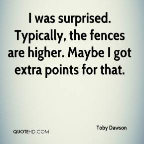 Toby Dawson  - I was surprised. Typically, the fences are higher. Maybe I got extra points for that.