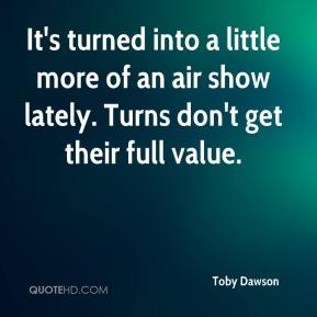 Toby Dawson  - It's turned into a little more of an air show lately. Turns don't get their full value.