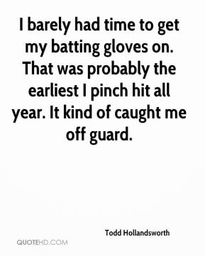 I barely had time to get my batting gloves on. That was probably the earliest I pinch hit all year. It kind of caught me off guard.