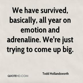 Todd Hollandsworth  - We have survived, basically, all year on emotion and adrenaline. We're just trying to come up big.