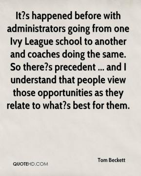 Tom Beckett  - It?s happened before with administrators going from one Ivy League school to another and coaches doing the same. So there?s precedent ... and I understand that people view those opportunities as they relate to what?s best for them.