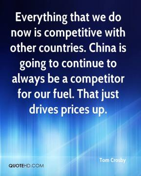 Everything that we do now is competitive with other countries. China is going to continue to always be a competitor for our fuel. That just drives prices up.
