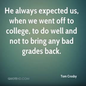 Tom Crosby  - He always expected us, when we went off to college, to do well and not to bring any bad grades back.