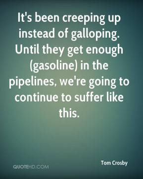 Tom Crosby  - It's been creeping up instead of galloping. Until they get enough (gasoline) in the pipelines, we're going to continue to suffer like this.