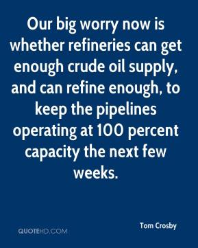 Tom Crosby  - Our big worry now is whether refineries can get enough crude oil supply, and can refine enough, to keep the pipelines operating at 100 percent capacity the next few weeks.