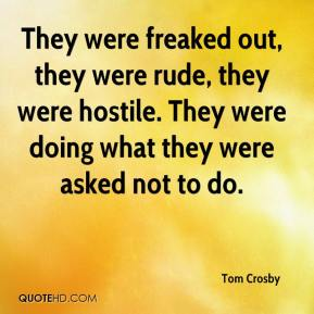 Tom Crosby  - They were freaked out, they were rude, they were hostile. They were doing what they were asked not to do.