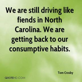 Tom Crosby  - We are still driving like fiends in North Carolina. We are getting back to our consumptive habits.