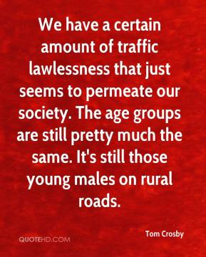 We have a certain amount of traffic lawlessness that just seems to permeate our society. The age groups are still pretty much the same. It's still those young males on rural roads.