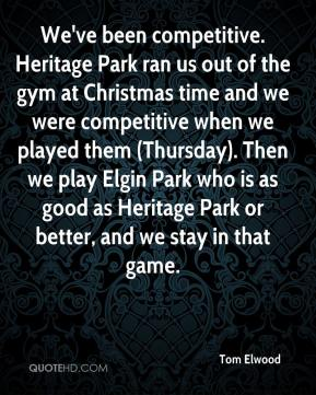 Tom Elwood  - We've been competitive. Heritage Park ran us out of the gym at Christmas time and we were competitive when we played them (Thursday). Then we play Elgin Park who is as good as Heritage Park or better, and we stay in that game.