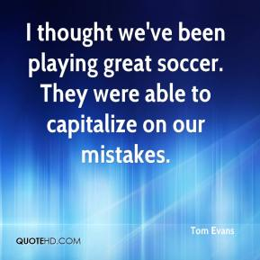 Tom Evans  - I thought we've been playing great soccer. They were able to capitalize on our mistakes.