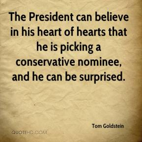 The President can believe in his heart of hearts that he is picking a conservative nominee, and he can be surprised.