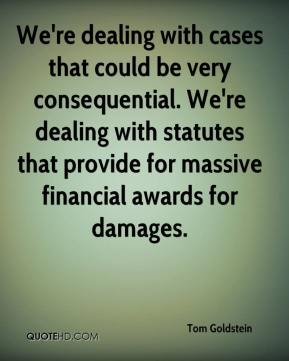 We're dealing with cases that could be very consequential. We're dealing with statutes that provide for massive financial awards for damages.