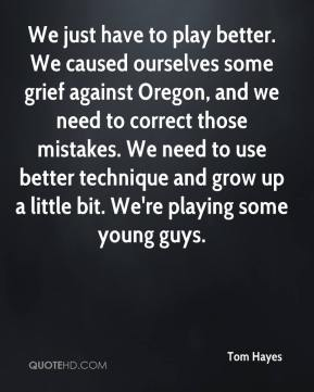 Tom Hayes  - We just have to play better. We caused ourselves some grief against Oregon, and we need to correct those mistakes. We need to use better technique and grow up a little bit. We're playing some young guys.