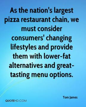 Tom James  - As the nation's largest pizza restaurant chain, we must consider consumers' changing lifestyles and provide them with lower-fat alternatives and great-tasting menu options.