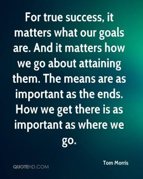 Tom Morris  - For true success, it matters what our goals are. And it matters how we go about attaining them. The means are as important as the ends. How we get there is as important as where we go.