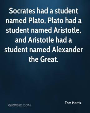Tom Morris  - Socrates had a student named Plato, Plato had a student named Aristotle, and Aristotle had a student named Alexander the Great.