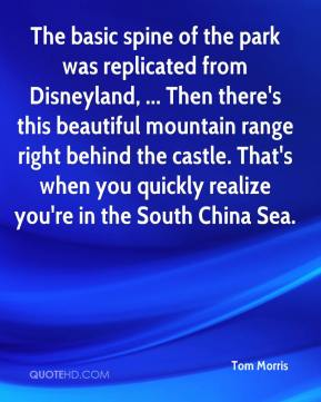 Tom Morris  - The basic spine of the park was replicated from Disneyland, ... Then there's this beautiful mountain range right behind the castle. That's when you quickly realize you're in the South China Sea.