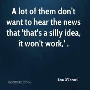 Tom O'Connell  - A lot of them don't want to hear the news that 'that's a silly idea, it won't work,' .