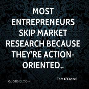 Tom O'Connell  - Most entrepreneurs skip market research because they're action-oriented.