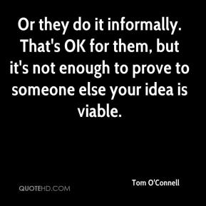 Tom O'Connell  - Or they do it informally. That's OK for them, but it's not enough to prove to someone else your idea is viable.
