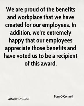 Tom O'Connell  - We are proud of the benefits and workplace that we have created for our employees. In addition, we're extremely happy that our employees appreciate those benefits and have voted us to be a recipient of this award.