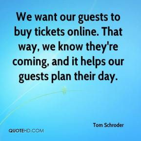 Tom Schroder  - We want our guests to buy tickets online. That way, we know they're coming, and it helps our guests plan their day.