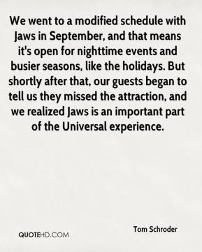Tom Schroder  - We went to a modified schedule with Jaws in September, and that means it's open for nighttime events and busier seasons, like the holidays. But shortly after that, our guests began to tell us they missed the attraction, and we realized Jaws is an important part of the Universal experience.