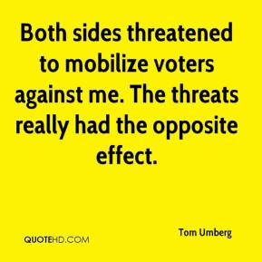 Tom Umberg  - Both sides threatened to mobilize voters against me. The threats really had the opposite effect.