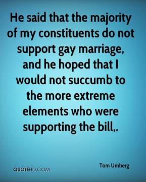 Tom Umberg  - He said that the majority of my constituents do not support gay marriage, and he hoped that I would not succumb to the more extreme elements who were supporting the bill.