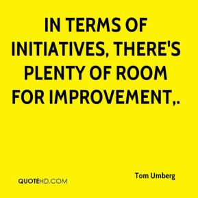 Tom Umberg  - In terms of initiatives, there's plenty of room for improvement.